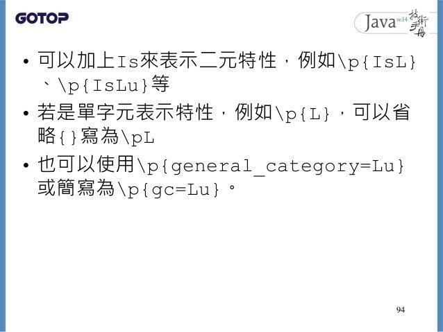 • 可以加上Is來表示二元特性,例如p{IsL} 、p{IsLu}等 • 若是單字元表示特性,例如p{L},可以省 略{}寫為pL • 也可以使用p{general_category=Lu} 或簡寫為p{gc=Lu}。 94