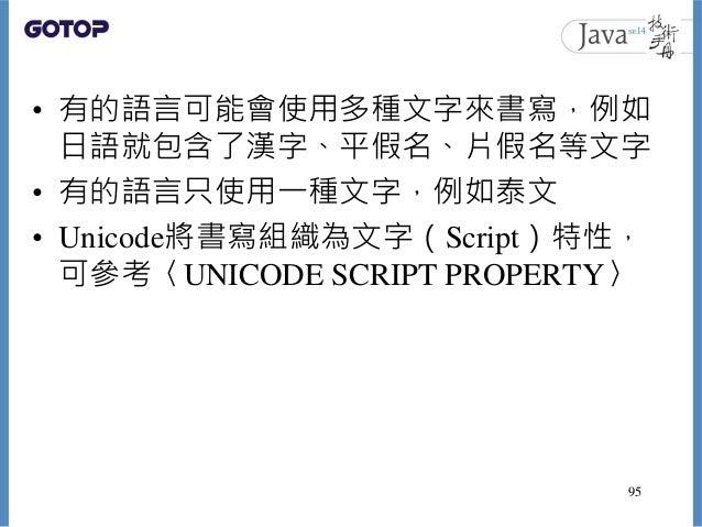• 有的語言可能會使用多種文字來書寫,例如 日語就包含了漢字、平假名、片假名等文字 • 有的語言只使用一種文字,例如泰文 • Unicode將書寫組織為文字(Script)特性, 可參考〈UNICODE SCRIPT PROPERTY〉 95