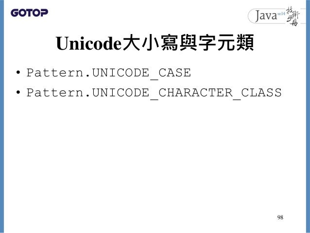 Unicode大小寫與字元類 • Pattern.UNICODE_CASE • Pattern.UNICODE_CHARACTER_CLASS 98