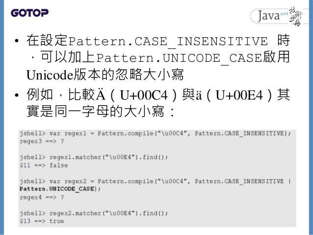 • 在設定Pattern.CASE_INSENSITIVE 時 ,可以加上Pattern.UNICODE_CASE啟用 Unicode版本的忽略大小寫 • 例如,比較Ä (U+00C4)與ä(U+00E4)其 實是同一字母的大小寫: 99