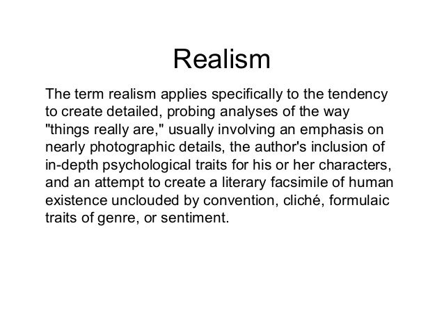 """Realism The term realism applies specifically to the tendency to create detailed, probing analyses of the way """"things real..."""