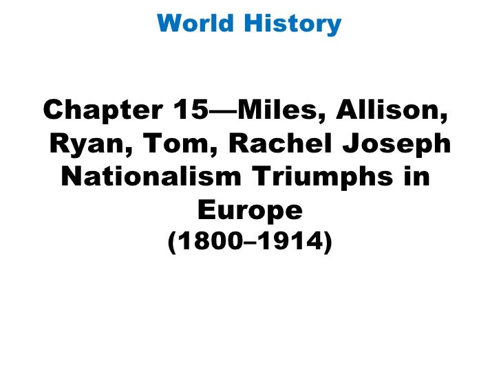 Chapter 15—Miles, Allison,  Ryan, Tom, Rachel Joseph Nationalism Triumphs in  Europe (1800–1914) World History