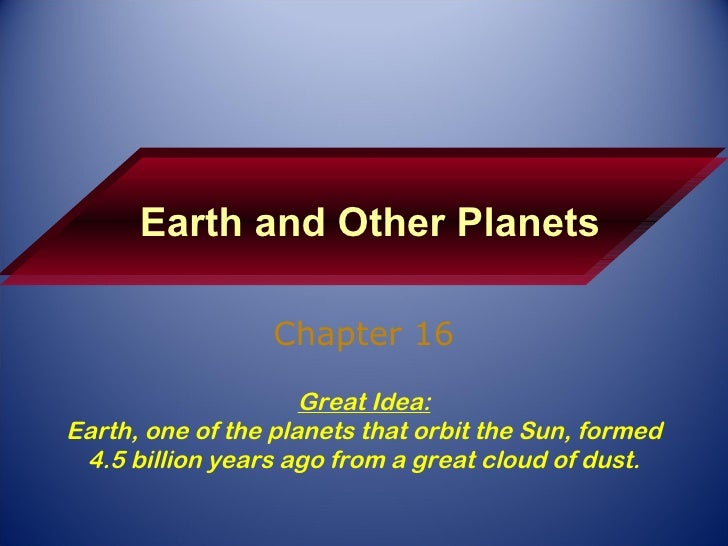 Earth and Other Planets Chapter 16 Great Idea: Earth, one of the planets that orbit the Sun, formed 4.5 billion years ago ...