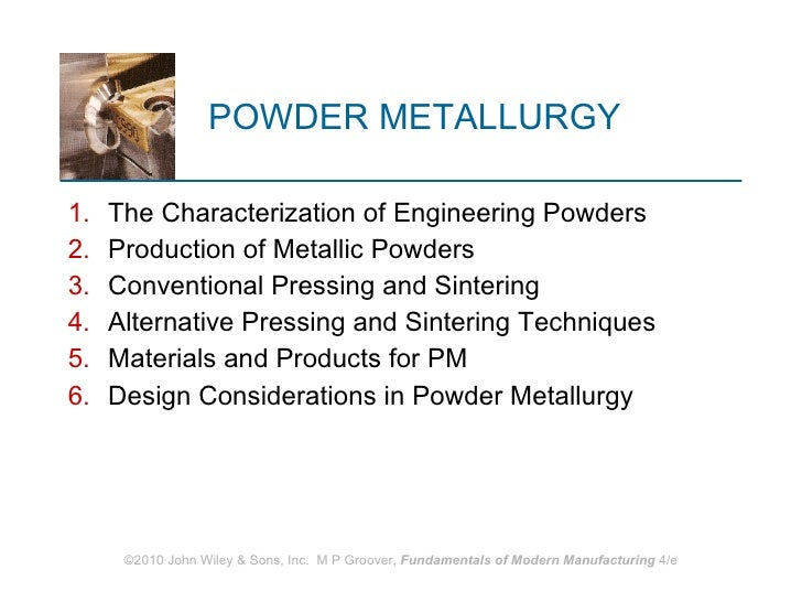 POWDER METALLURGY <ul><li>The Characterization of Engineering Powders </li></ul><ul><li>Production of Metallic Powders </l...
