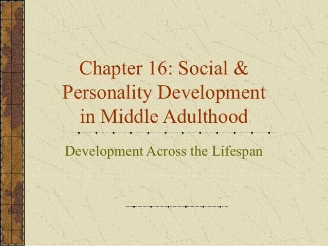 Chapter 16: Social & Personality Development in Middle Adulthood Development Across the Lifespan