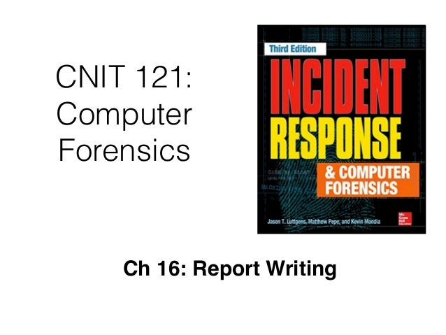 CNIT 121: Computer Forensics Ch 16: Report Writing
