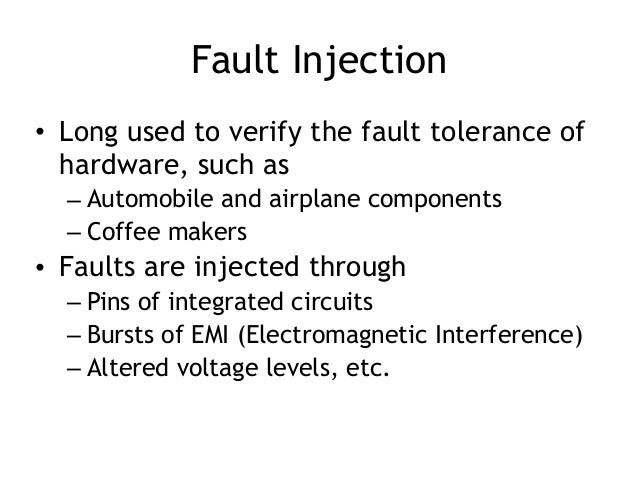 Fault Injection • Long used to verify the fault tolerance of hardware, such as – Automobile and airplane components – Coff...
