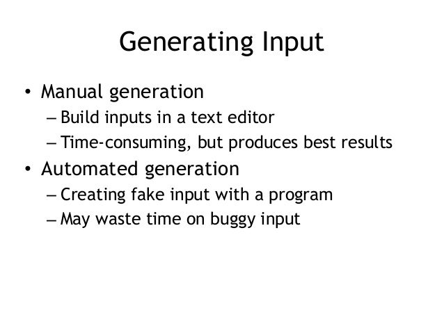 Generating Input • Manual generation – Build inputs in a text editor – Time-consuming, but produces best results • Automat...
