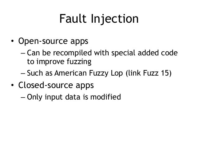 Fault Injection • Open-source apps – Can be recompiled with special added code to improve fuzzing – Such as American Fuzzy...
