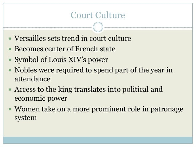 Court Culture  Versailles sets trend in court culture  Becomes center of French state  Symbol of Louis XIV's power  No...