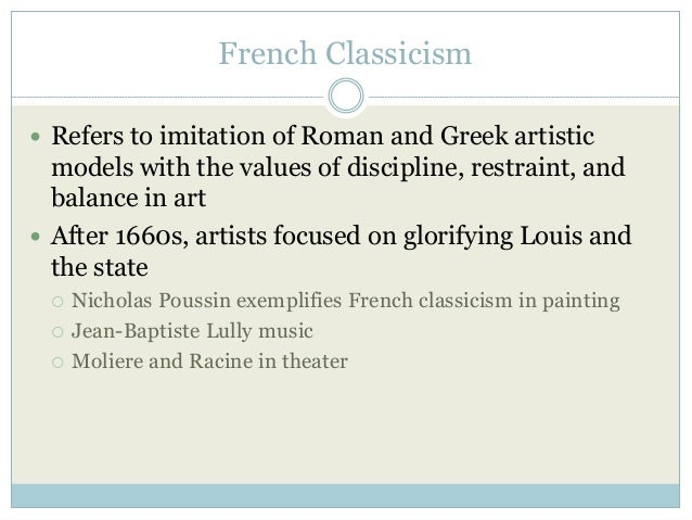 French Classicism  Refers to imitation of Roman and Greek artistic models with the values of discipline, restraint, and b...