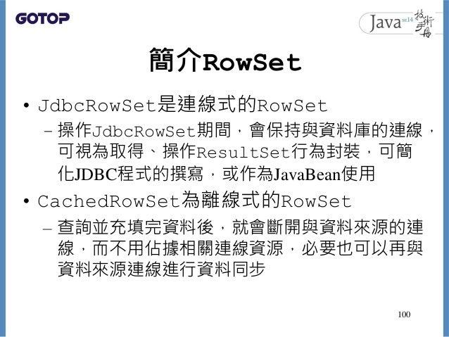 簡介RowSet • JdbcRowSet是連線式的RowSet – 操作JdbcRowSet期間,會保持與資料庫的連線, 可視為取得、操作ResultSet行為封裝,可簡 化JDBC程式的撰寫,或作為JavaBean使用 • CachedRo...