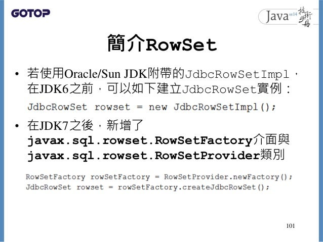 簡介RowSet • 若使用Oracle/Sun JDK附帶的JdbcRowSetImpl, 在JDK6之前,可以如下建立JdbcRowSet實例: • 在JDK7之後,新增了 javax.sql.rowset.RowSetFactory介面與...