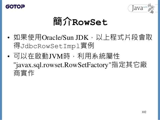 """簡介RowSet • 如果使用Oracle/Sun JDK,以上程式片段會取 得JdbcRowSetImpl實例 • 可以在啟動JVM時,利用系統屬性 """"javax.sql.rowset.RowSetFactory""""指定其它廠 商實作 102"""