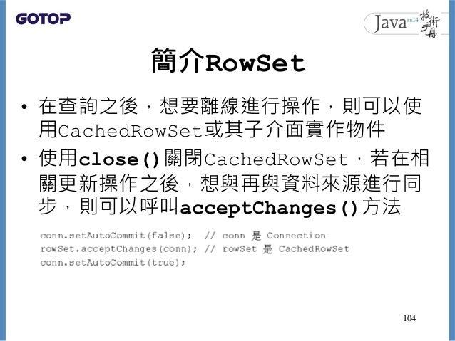 簡介RowSet • 在查詢之後,想要離線進行操作,則可以使 用CachedRowSet或其子介面實作物件 • 使用close()關閉CachedRowSet,若在相 關更新操作之後,想與再與資料來源進行同 步,則可以呼叫acceptChang...
