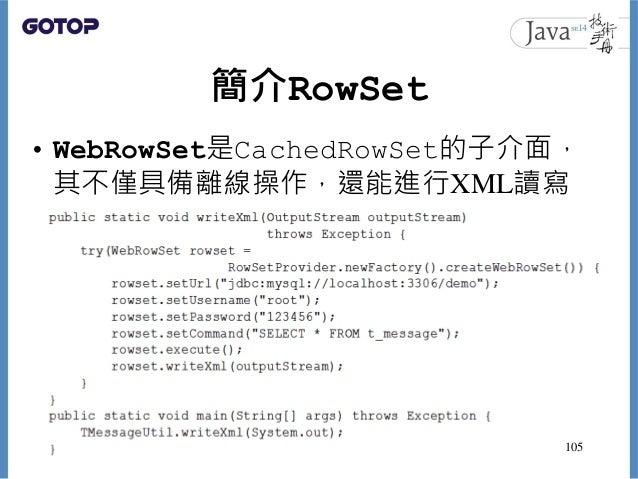 簡介RowSet • WebRowSet是CachedRowSet的子介面, 其不僅具備離線操作,還能進行XML讀寫 105