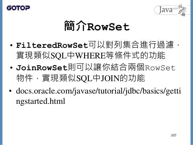 簡介RowSet • FilteredRowSet可以對列集合進行過濾, 實現類似SQL中WHERE等條件式的功能 • JoinRowSet則可以讓你結合兩個RowSet 物件,實現類似SQL中JOIN的功能 • docs.oracle.com...
