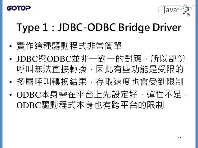 Type 1:JDBC-ODBC Bridge Driver • 實作這種驅動程式非常簡單 • JDBC與ODBC並非一對一的對應,所以部份 呼叫無法直接轉換,因此有些功能是受限的 • 多層呼叫轉換結果,存取速度也會受到限制 • ODBC本身需...