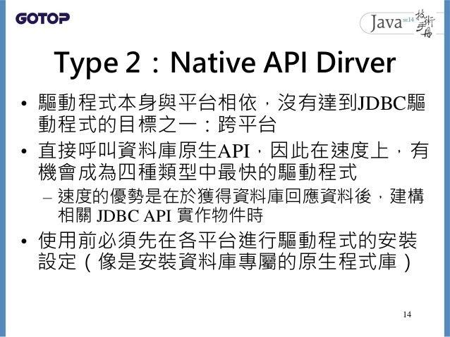 Type 2:Native API Dirver • 驅動程式本身與平台相依,沒有達到JDBC驅 動程式的目標之一:跨平台 • 直接呼叫資料庫原生API,因此在速度上,有 機會成為四種類型中最快的驅動程式 – 速度的優勢是在於獲得資料庫回應資料...
