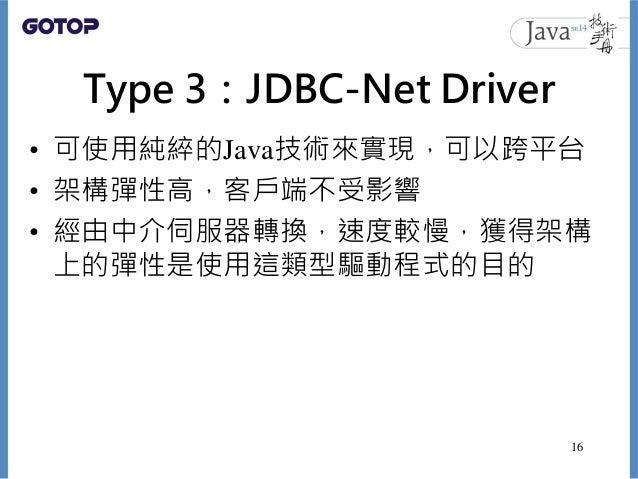 Type 3:JDBC-Net Driver • 可使用純綷的Java技術來實現,可以跨平台 • 架構彈性高,客戶端不受影響 • 經由中介伺服器轉換,速度較慢,獲得架構 上的彈性是使用這類型驅動程式的目的 16