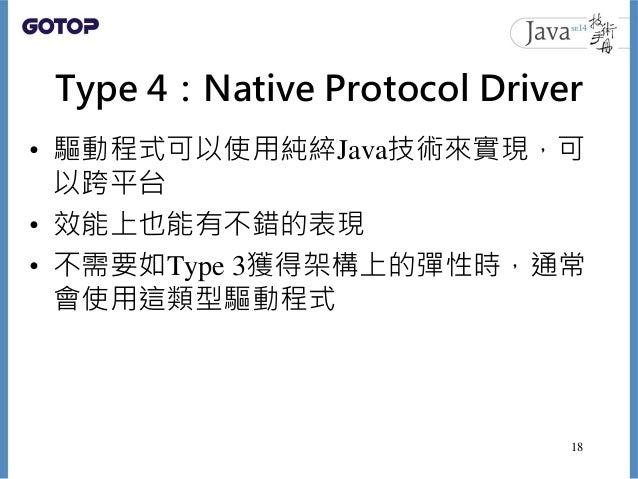 Type 4:Native Protocol Driver • 驅動程式可以使用純綷Java技術來實現,可 以跨平台 • 效能上也能有不錯的表現 • 不需要如Type 3獲得架構上的彈性時,通常 會使用這類型驅動程式 18