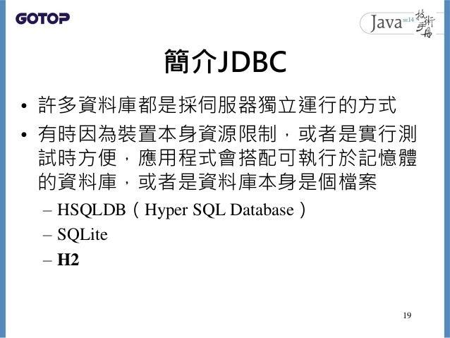 簡介JDBC • 許多資料庫都是採伺服器獨立運行的方式 • 有時因為裝置本身資源限制,或者是實行測 試時方便,應用程式會搭配可執行於記憶體 的資料庫,或者是資料庫本身是個檔案 – HSQLDB(Hyper SQL Database) – SQL...