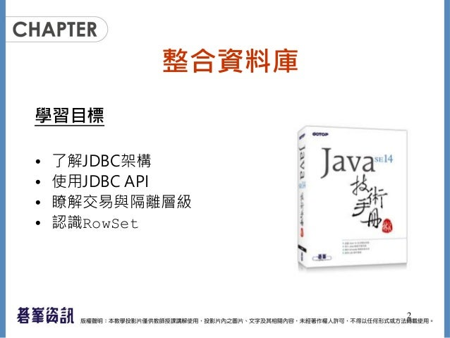 整合資料庫 學習目標 • 了解JDBC架構 • 使用JDBC API • 瞭解交易與隔離層級 • 認識RowSet 2