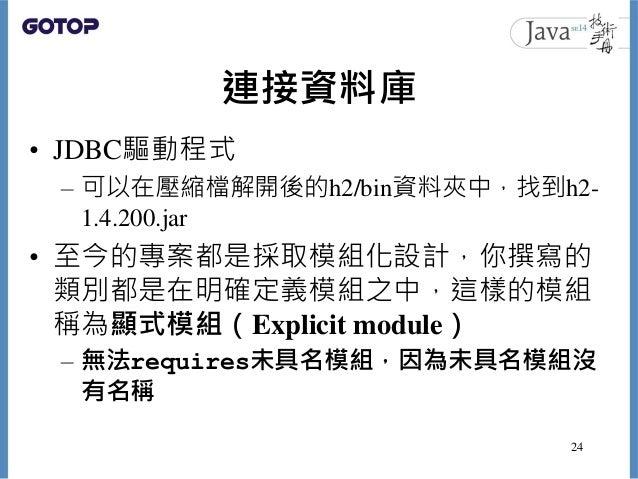 連接資料庫 • JDBC驅動程式 – 可以在壓縮檔解開後的h2/bin資料夾中,找到h2- 1.4.200.jar • 至今的專案都是採取模組化設計,你撰寫的 類別都是在明確定義模組之中,這樣的模組 稱為顯式模組(Explicit module...