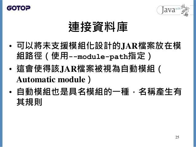 連接資料庫 • 可以將未支援模組化設計的JAR檔案放在模 組路徑(使用--module-path指定) • 這會使得該JAR檔案被視為自動模組( Automatic module) • 自動模組也是具名模組的一種,名稱產生有 其規則 25