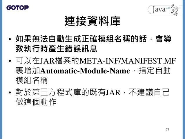 連接資料庫 • 如果無法自動生成正確模組名稱的話,會導 致執行時產生錯誤訊息 • 可以在JAR檔案的META-INF/MANIFEST.MF 裏增加Automatic-Module-Name,指定自動 模組名稱 • 對於第三方程式庫的既有JAR...