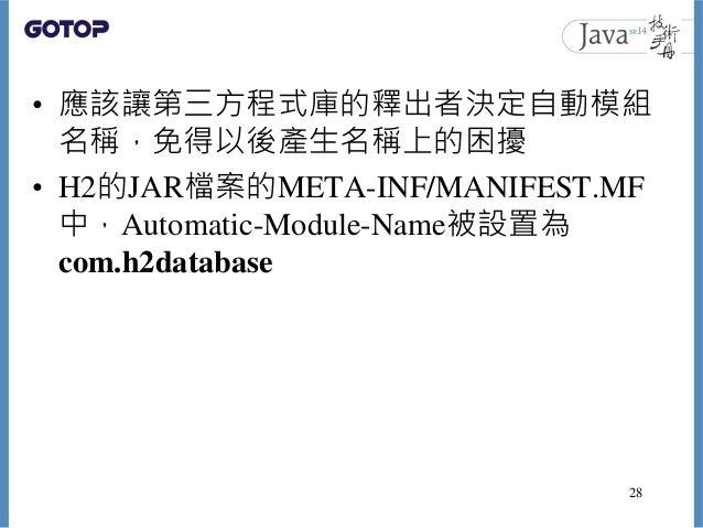 • 應該讓第三方程式庫的釋出者決定自動模組 名稱,免得以後產生名稱上的困擾 • H2的JAR檔案的META-INF/MANIFEST.MF 中,Automatic-Module-Name被設置為 com.h2database 28