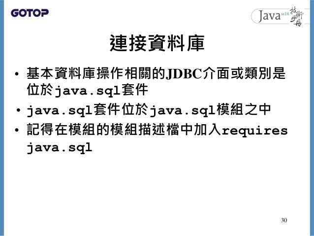 連接資料庫 • 基本資料庫操作相關的JDBC介面或類別是 位於java.sql套件 • java.sql套件位於java.sql模組之中 • 記得在模組的模組描述檔中加入requires java.sql 30