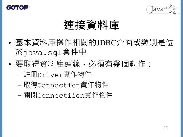 連接資料庫 • 基本資料庫操作相關的JDBC介面或類別是位 於java.sql套件中 • 要取得資料庫連線,必須有幾個動作: – 註冊Driver實作物件 – 取得Connection實作物件 – 關閉Connectiion實作物件 32