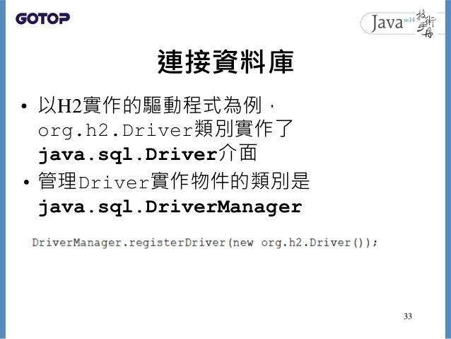 連接資料庫 • 以H2實作的驅動程式為例, org.h2.Driver類別實作了 java.sql.Driver介面 • 管理Driver實作物件的類別是 java.sql.DriverManager 33