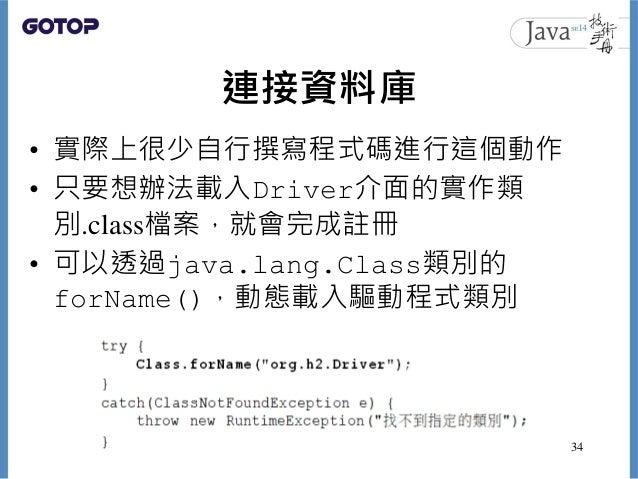 連接資料庫 • 實際上很少自行撰寫程式碼進行這個動作 • 只要想辦法載入Driver介面的實作類 別.class檔案,就會完成註冊 • 可以透過java.lang.Class類別的 forName(),動態載入驅動程式類別 34
