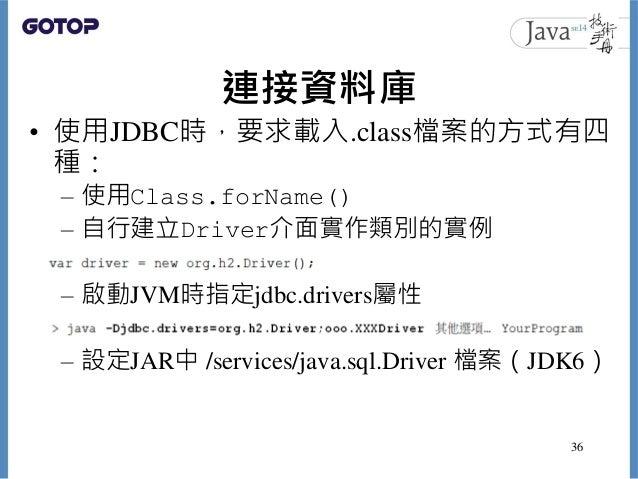連接資料庫 • 使用JDBC時,要求載入.class檔案的方式有四 種: – 使用Class.forName() – 自行建立Driver介面實作類別的實例 – 啟動JVM時指定jdbc.drivers屬性 – 設定JAR中 /services...