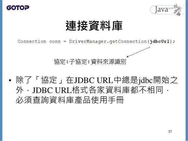 連接資料庫 • 除了「協定」在JDBC URL中總是jdbc開始之 外,JDBC URL格式各家資料庫都不相同, 必須查詢資料庫產品使用手冊 37