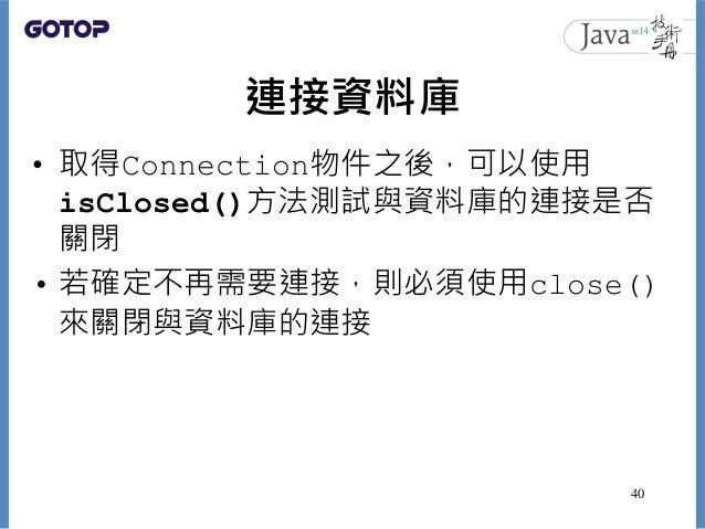 連接資料庫 • 取得Connection物件之後,可以使用 isClosed()方法測試與資料庫的連接是否 關閉 • 若確定不再需要連接,則必須使用close() 來關閉與資料庫的連接 40