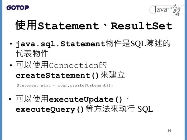 使用Statement、ResultSet • java.sql.Statement物件是SQL陳述的 代表物件 • 可以使用Connection的 createStatement()來建立 • 可以使用executeUpdate()、 exe...