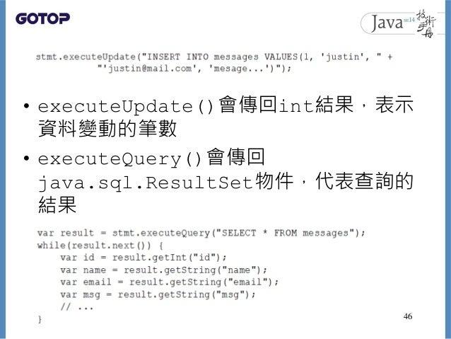 • executeUpdate()會傳回int結果,表示 資料變動的筆數 • executeQuery()會傳回 java.sql.ResultSet物件,代表查詢的 結果 46