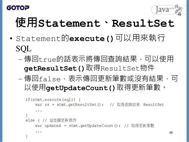 使用Statement、ResultSet • Statement的execute()可以用來執行 SQL – 傳回true的話表示將傳回查詢結果,可以使用 getResultSet()取得ResultSet物件 – 傳回false,表示傳回更...