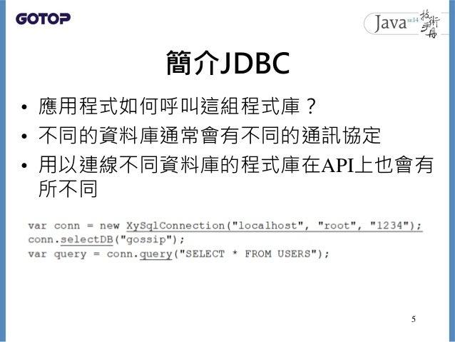 簡介JDBC • 應用程式如何呼叫這組程式庫? • 不同的資料庫通常會有不同的通訊協定 • 用以連線不同資料庫的程式庫在API上也會有 所不同 5