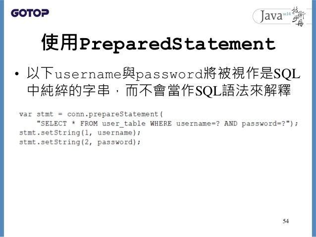 使用PreparedStatement • 以下username與password將被視作是SQL 中純綷的字串,而不會當作SQL語法來解釋 54