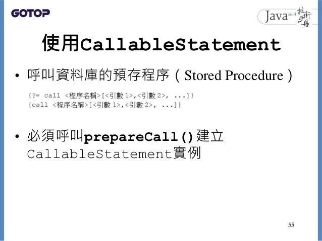 使用CallableStatement • 呼叫資料庫的預存程序(Stored Procedure) • 必須呼叫prepareCall()建立 CallableStatement實例 55