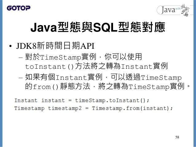 Java型態與SQL型態對應 • JDK8新時間日期API – 對於TimeStamp實例,你可以使用 toInstant()方法將之轉為Instant實例 – 如果有個Instant實例,可以透過TimeStamp 的from()靜態方法,將...