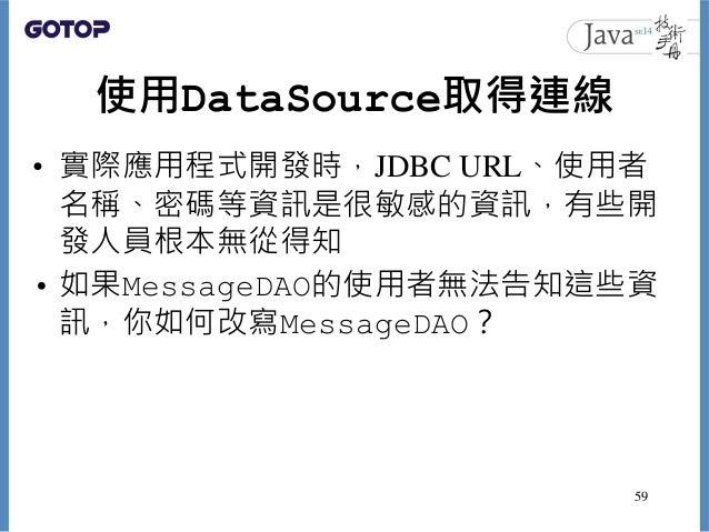 使用DataSource取得連線 • 實際應用程式開發時,JDBC URL、使用者 名稱、密碼等資訊是很敏感的資訊,有些開 發人員根本無從得知 • 如果MessageDAO的使用者無法告知這些資 訊,你如何改寫MessageDAO? 59