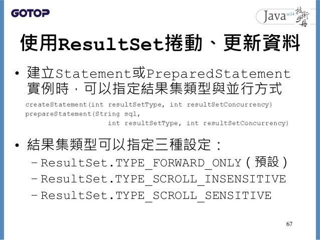 使用ResultSet捲動、更新資料 • 建立Statement或PreparedStatement 實例時,可以指定結果集類型與並行方式 • 結果集類型可以指定三種設定: – ResultSet.TYPE_FORWARD_ONLY(預設) –...