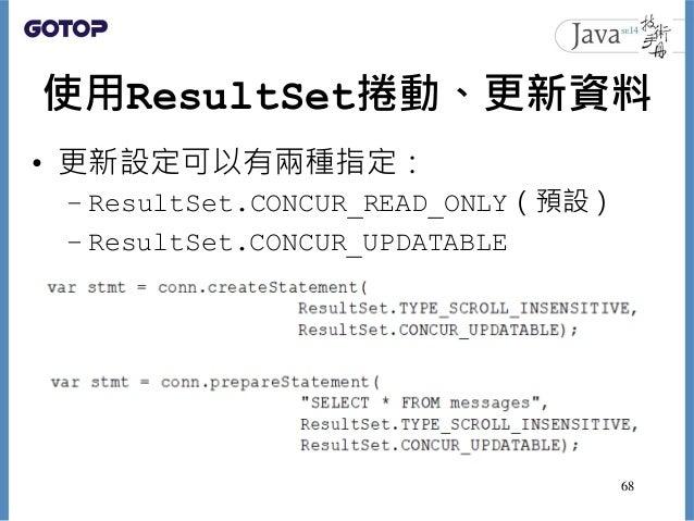 使用ResultSet捲動、更新資料 • 更新設定可以有兩種指定: – ResultSet.CONCUR_READ_ONLY(預設) – ResultSet.CONCUR_UPDATABLE 68