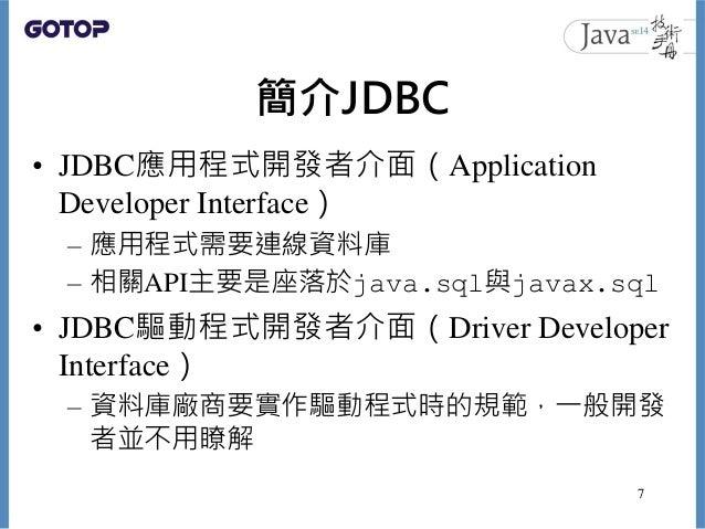 簡介JDBC • JDBC應用程式開發者介面(Application Developer Interface) – 應用程式需要連線資料庫 – 相關API主要是座落於java.sql與javax.sql • JDBC驅動程式開發者介面(Driv...