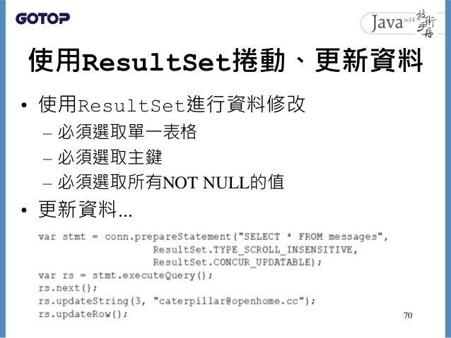使用ResultSet捲動、更新資料 • 使用ResultSet進行資料修改 – 必須選取單一表格 – 必須選取主鍵 – 必須選取所有NOT NULL的值 • 更新資料... 70